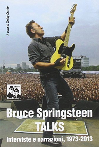 Bruce Springsteen talks. Interviste e narrazioni 1973-2013 - Curatore T. Clarke - Editore Blues Brothers - 2014