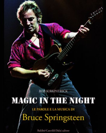 Magic in the night, di Kirkpatrick Rob - Le parole e la musica di Bruce Springsteen; 2009, Baldini Castoldi Dalai editore Milano