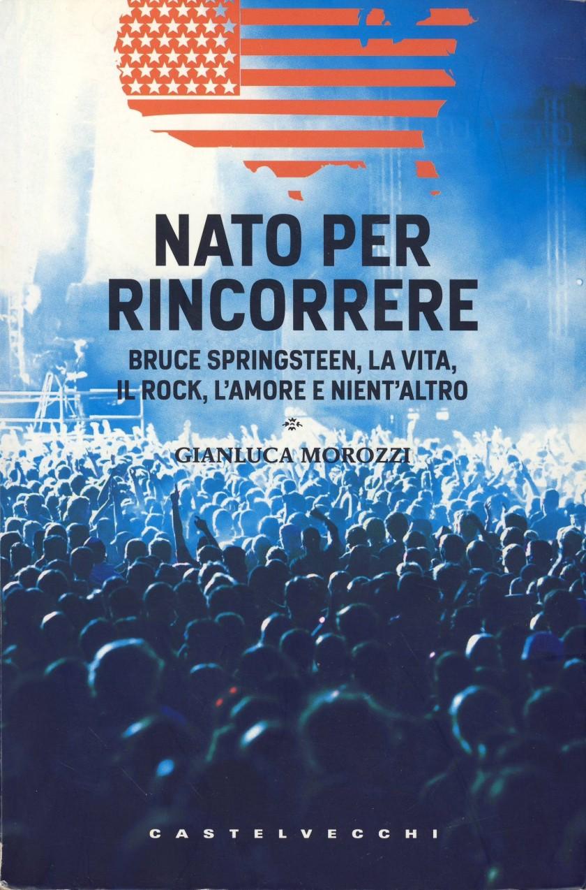 NATO PER RINCORRERE, Bruce Springsteen, La Vita, Il Rock, L'Amore e Nient'Altro, di Gianluca Morozzi; 2010, Alberto Castelvecchi Editore Srl Roma