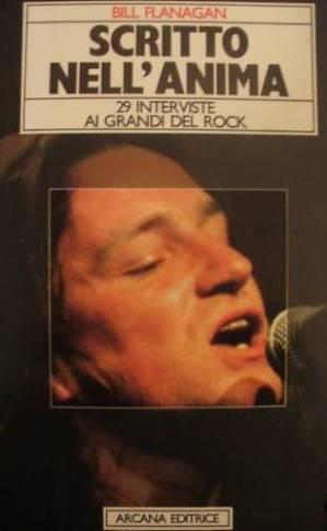 SCRITTO NELL'ANIMA, 29 interviste ai grandi del rock, di Bill Flanagan (trad. Paolo Prato e Luisa Mann); 1987, Arcana Editrice Roma