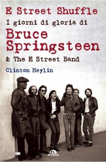E Street Shuffle - I giorni di gloria di Bruce Springsteen & the E Street Band; di Clinton Heylin; traduz. di Marco Lascialfari; 2013; Editore: Arcana