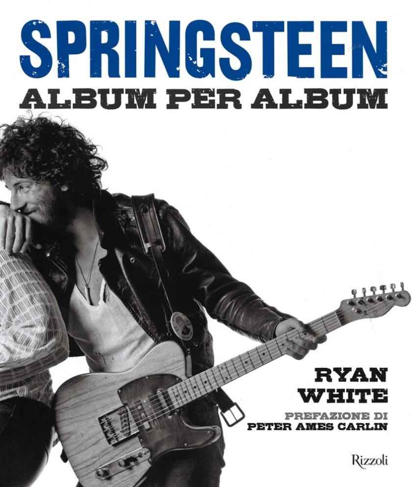 Springsteen. Album per album di Ryan White - G. Lupieri (Traduttore) - Rizzoli - 2014