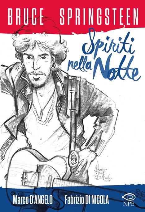 Bruce Springsteen. Spiriti nella notte - D'Angelo Marco; Di Nicola Fabrizio - Nicola Pesce Editore - 2015