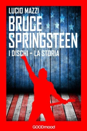eBook Bruce Springsteen, I dischi - la storia di Mazzi Lucio - Editore: GOODmood - 2016