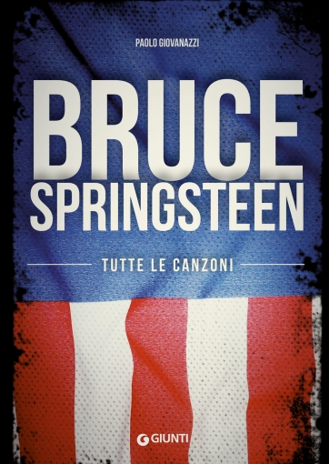 Bruce Springsteen. Tutte le canzoni - 22 giu 2016 -di Paolo Giovanazzi - Giunti Editore